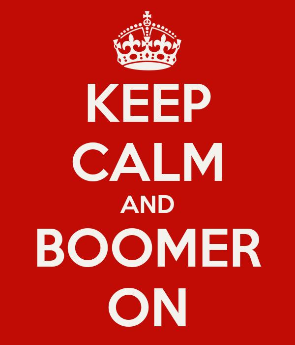 KEEP CALM AND BOOMER ON