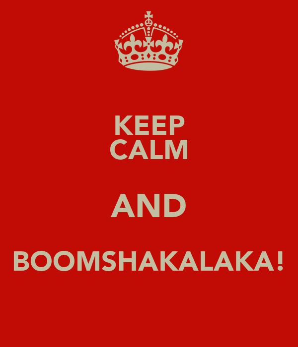 KEEP CALM AND BOOMSHAKALAKA!