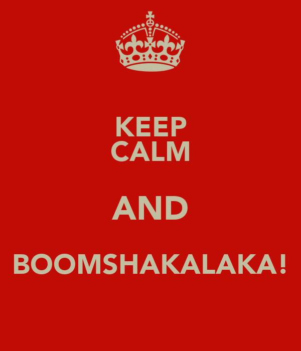KEEP CALM AND BOOMSHAKALAKA!