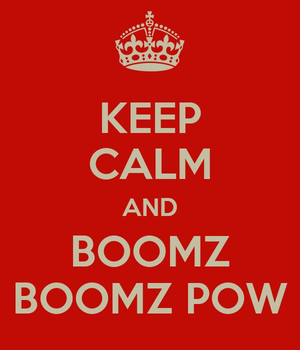 KEEP CALM AND BOOMZ BOOMZ POW