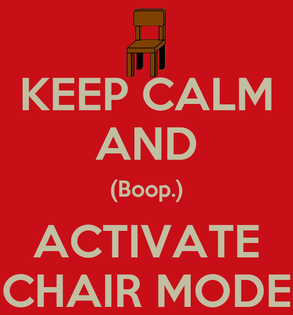 KEEP CALM AND (Boop.) ACTIVATE CHAIR MODE