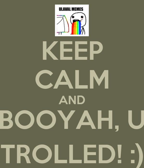 KEEP CALM AND BOOYAH, U TROLLED! :)