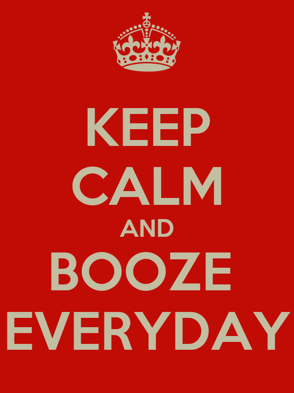 KEEP CALM AND BOOZE  EVERYDAY