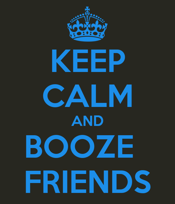 KEEP CALM AND BOOZE   FRIENDS