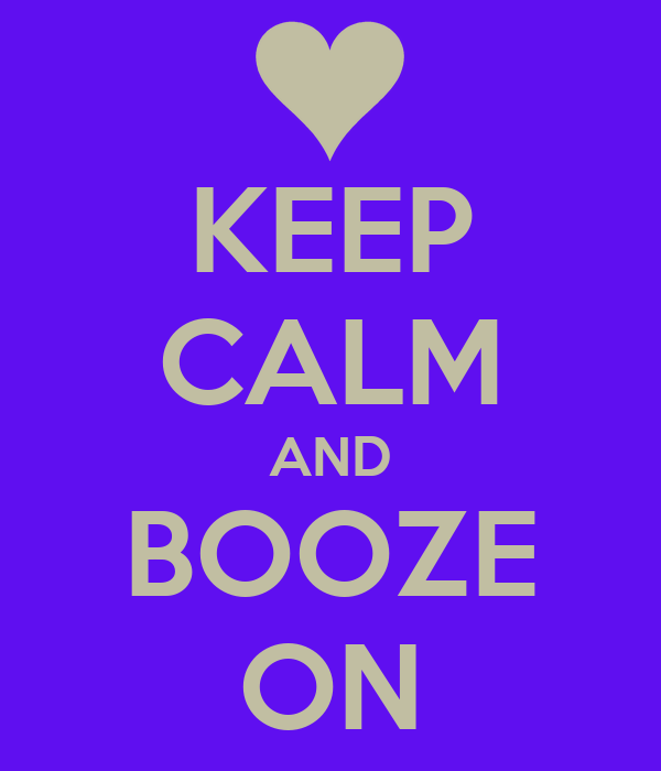 KEEP CALM AND BOOZE ON