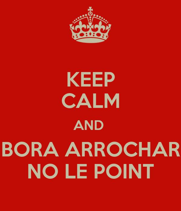 KEEP CALM AND  BORA ARROCHAR NO LE POINT