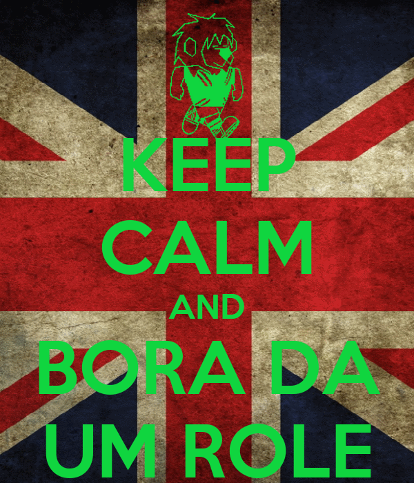 KEEP CALM AND BORA DA UM ROLE