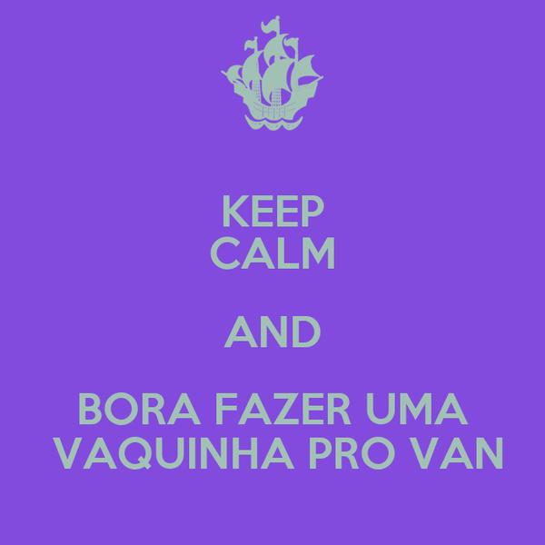KEEP CALM AND BORA FAZER UMA  VAQUINHA PRO VAN