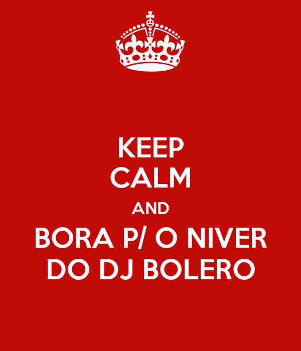 KEEP CALM AND BORA P/ O NIVER DO DJ BOLERO