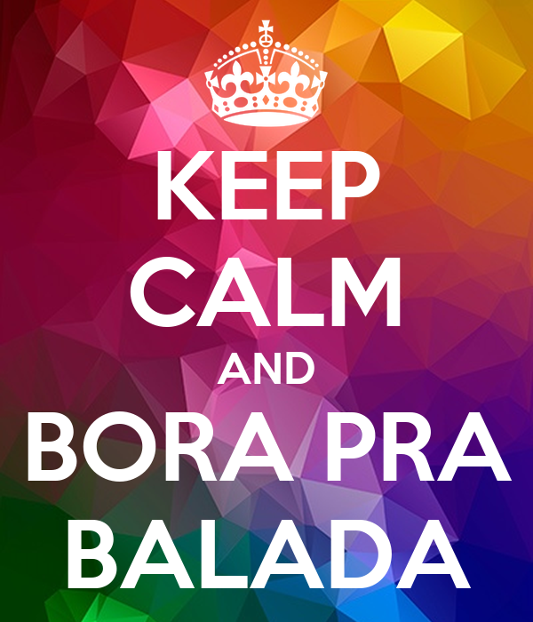 KEEP CALM AND BORA PRA BALADA