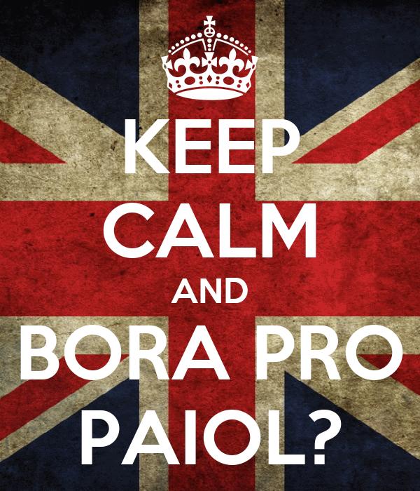 KEEP CALM AND BORA PRO PAIOL?
