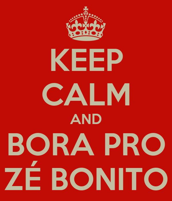 KEEP CALM AND BORA PRO ZÉ BONITO