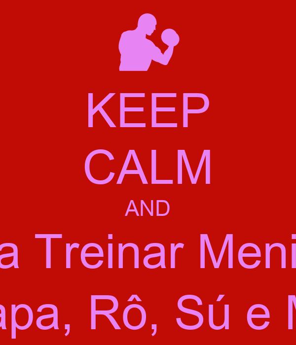 KEEP CALM AND Bora Treinar Meninas Japa, Rô, Sú e Mí