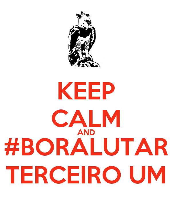 KEEP CALM AND #BORALUTAR TERCEIRO UM