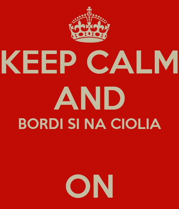 KEEP CALM AND BORDI SI NA CIOLIA  ON