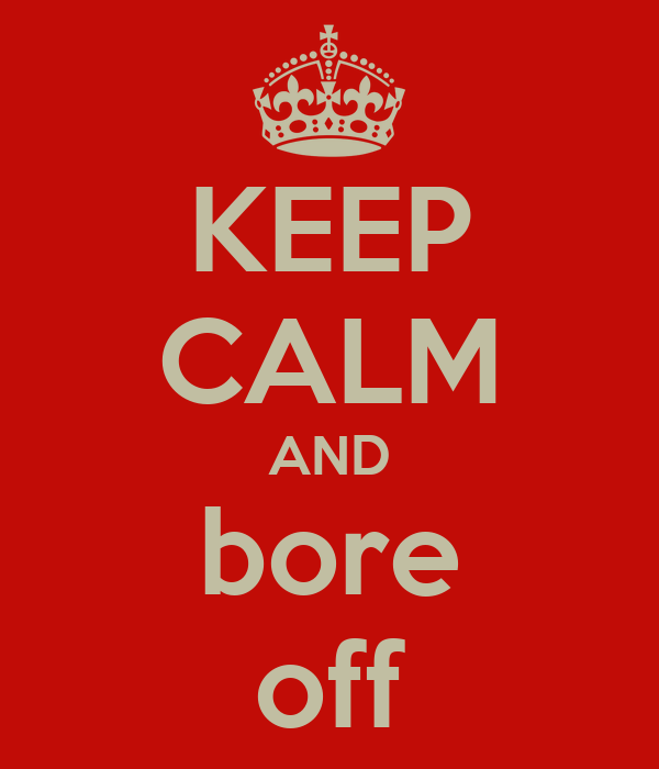 KEEP CALM AND bore off