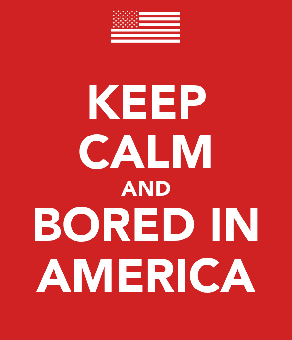 KEEP CALM AND BORED IN AMERICA