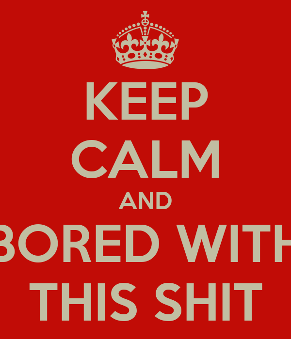 KEEP CALM AND BORED WITH THIS SHIT