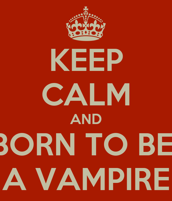KEEP CALM AND BORN TO BE  A VAMPIRE