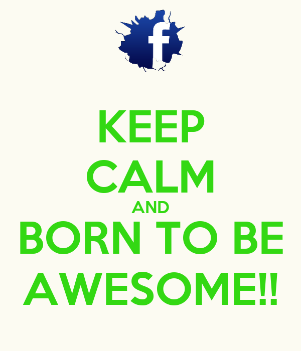 KEEP CALM AND BORN TO BE AWESOME!!