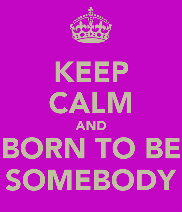 KEEP CALM AND BORN TO BE SOMEBODY