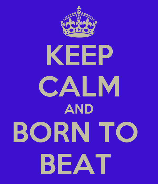KEEP CALM AND BORN TO  BEAT