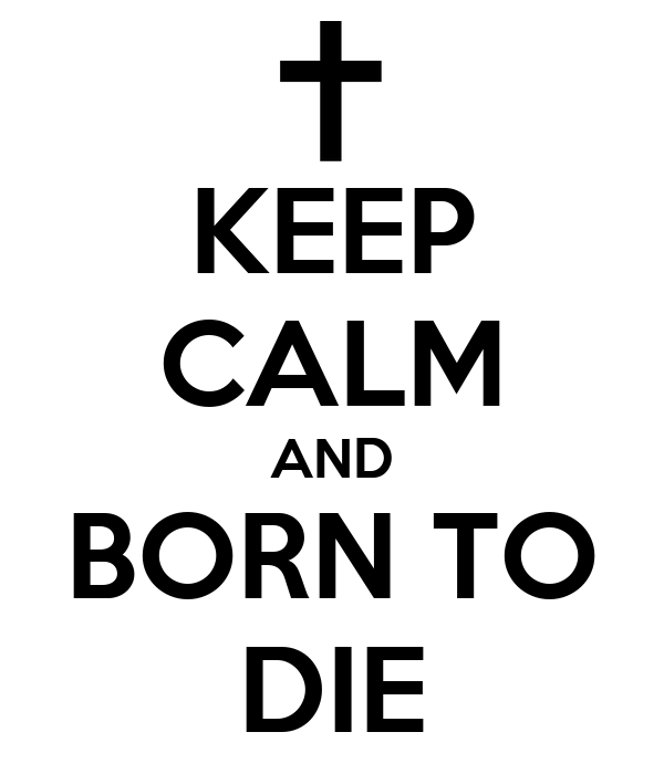 KEEP CALM AND BORN TO DIE