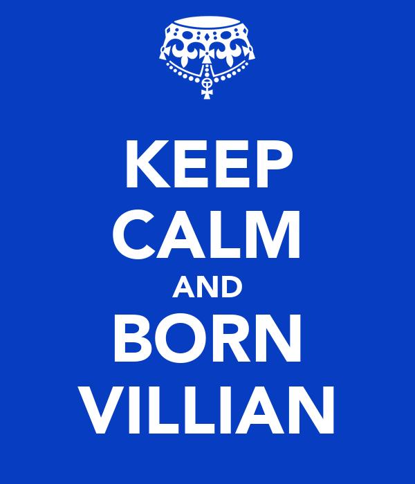 KEEP CALM AND BORN VILLIAN