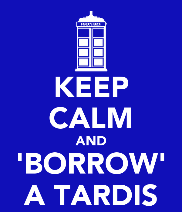 KEEP CALM AND 'BORROW' A TARDIS