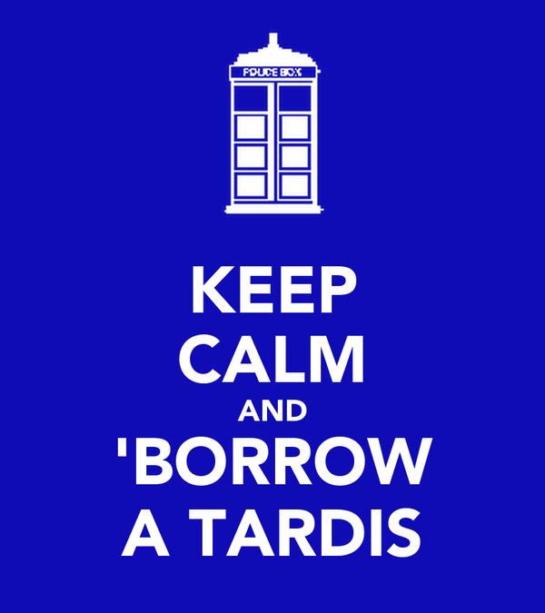 KEEP CALM AND 'BORROW A TARDIS