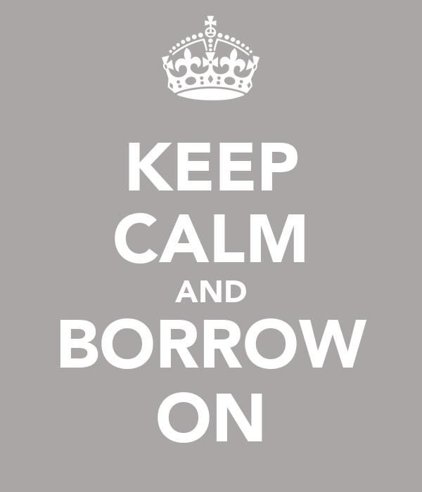 KEEP CALM AND BORROW ON