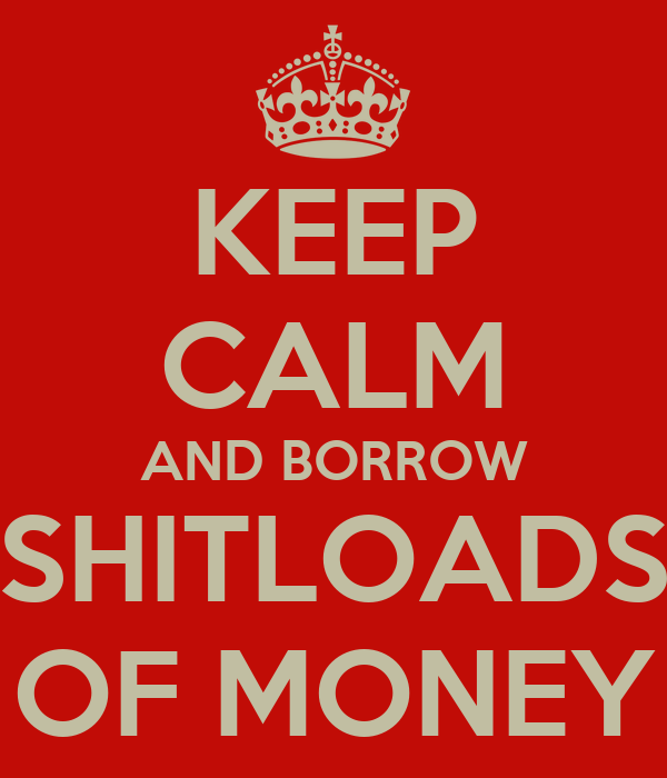 KEEP CALM AND BORROW SHITLOADS OF MONEY