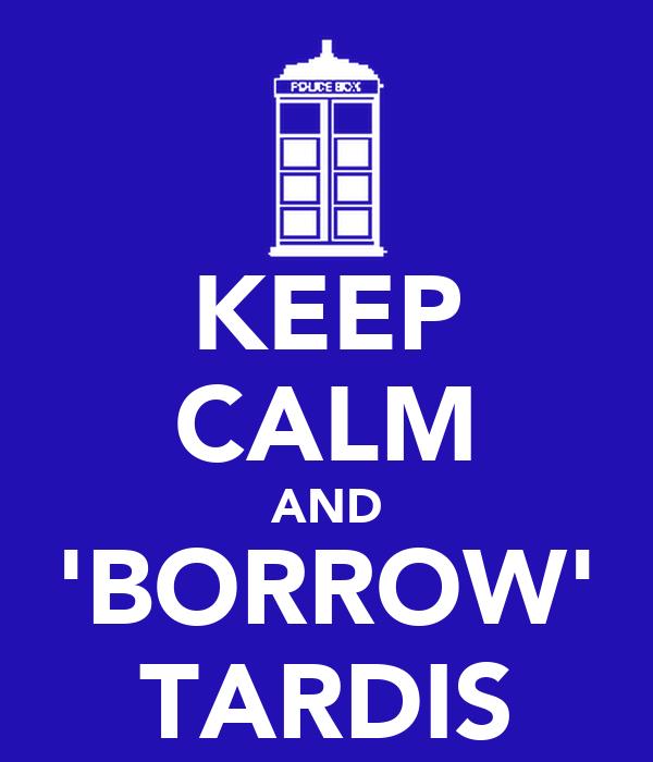 KEEP CALM AND 'BORROW' TARDIS
