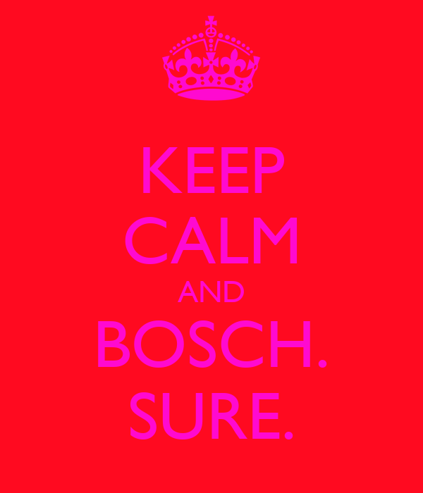 KEEP CALM AND BOSCH. SURE.