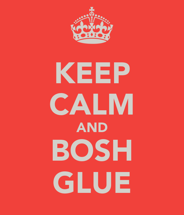 KEEP CALM AND BOSH GLUE