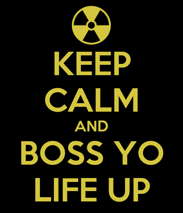 KEEP CALM AND BOSS YO LIFE UP