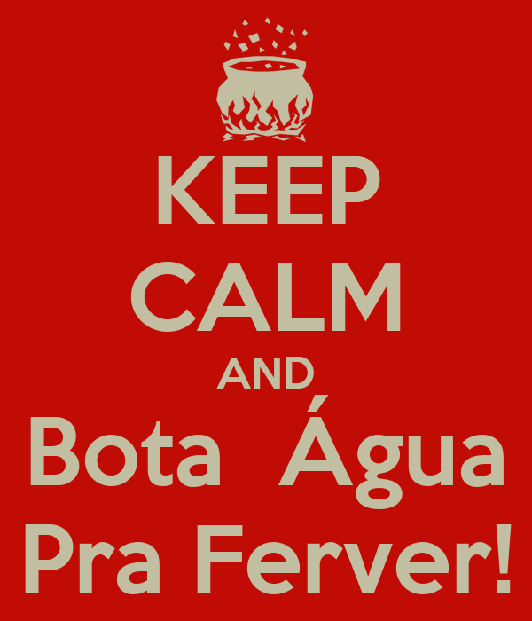 KEEP CALM AND Bota  Água Pra Ferver!