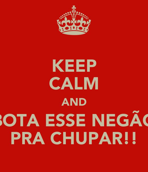 KEEP CALM AND BOTA ESSE NEGÃO PRA CHUPAR!!