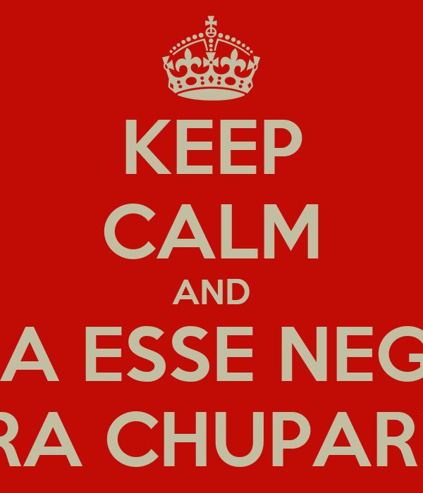KEEP CALM AND BOTA ESSE NEGÃOI PRA CHUPAR!!!!