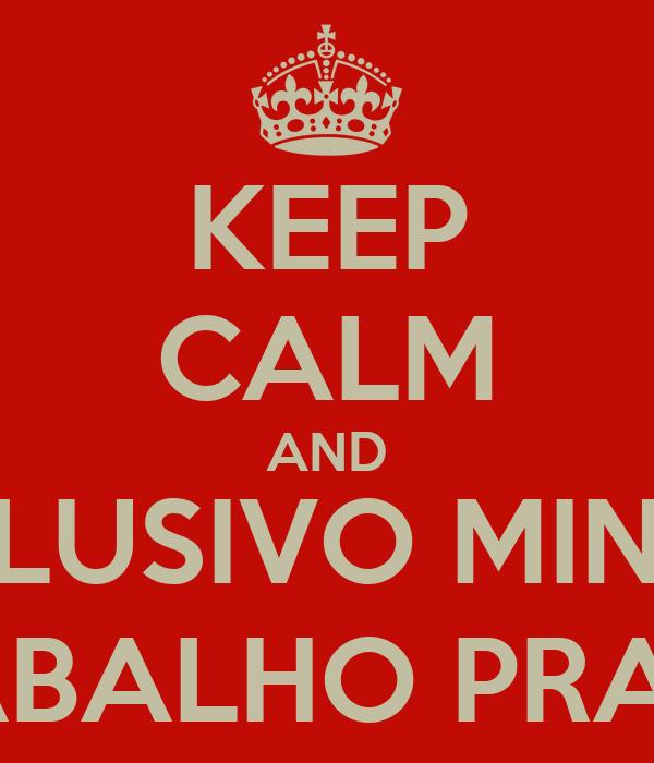 KEEP CALM AND BOTA EXCLUSIVO MINHA FILHA , DÁ TRABALHO PRA FAZER