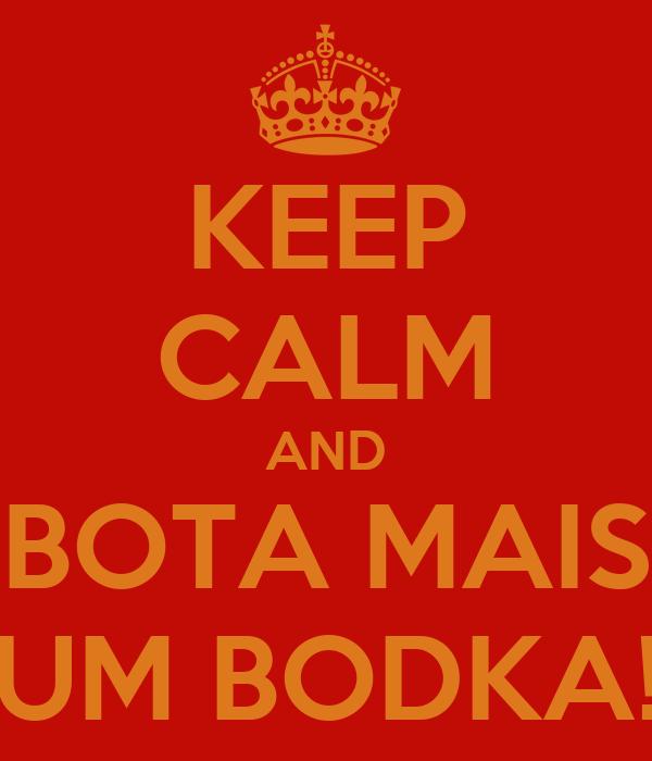KEEP CALM AND BOTA MAIS UM BODKA!
