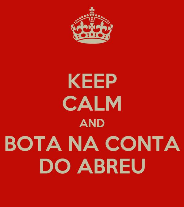 KEEP CALM AND BOTA NA CONTA DO ABREU