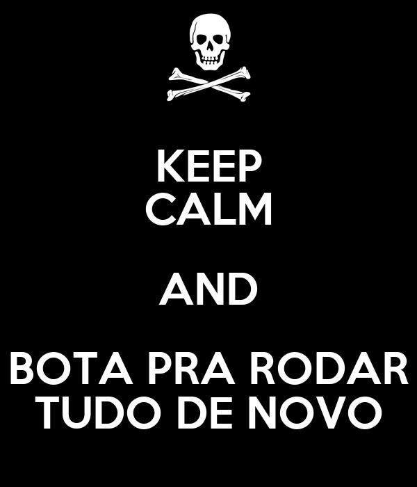 KEEP CALM AND BOTA PRA RODAR TUDO DE NOVO