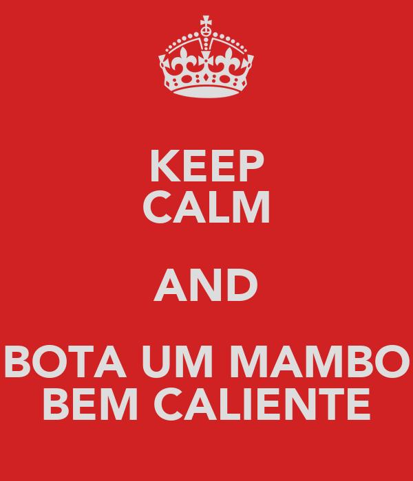 KEEP CALM AND BOTA UM MAMBO BEM CALIENTE
