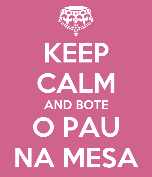 KEEP CALM AND BOTE O PAU NA MESA