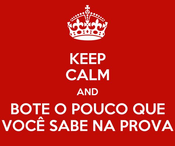KEEP CALM AND BOTE O POUCO QUE VOCÊ SABE NA PROVA
