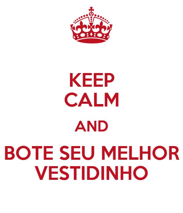 KEEP CALM AND BOTE SEU MELHOR VESTIDINHO