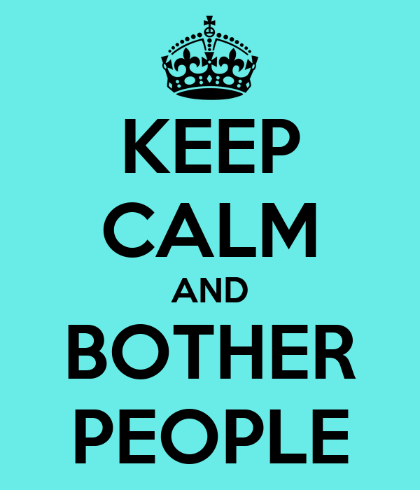 KEEP CALM AND BOTHER PEOPLE