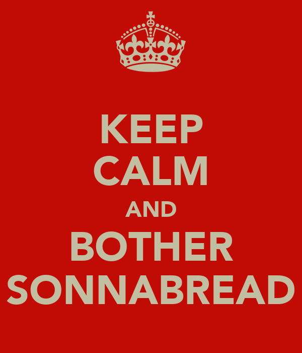 KEEP CALM AND BOTHER SONNABREAD