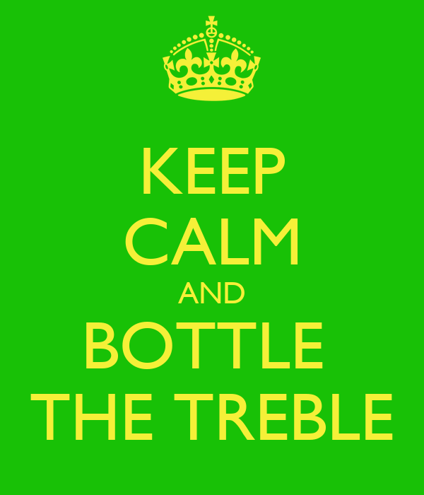 KEEP CALM AND BOTTLE  THE TREBLE